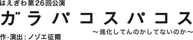 はえぎわ第26回公演 ガラパコスパコス〜進化してんのかしてないのか〜 作・演出:ノゾエ征爾